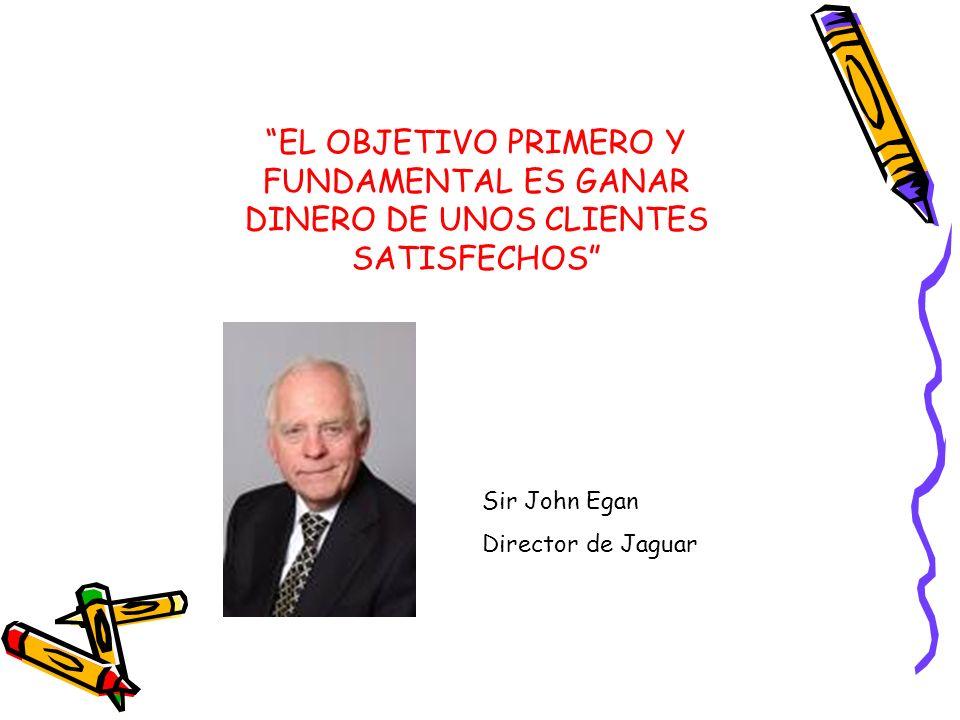 EL OBJETIVO PRIMERO Y FUNDAMENTAL ES GANAR DINERO DE UNOS CLIENTES SATISFECHOS Sir John Egan Director de Jaguar