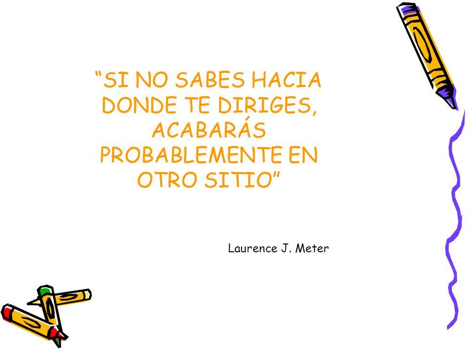 SI NO SABES HACIA DONDE TE DIRIGES, ACABARÁS PROBABLEMENTE EN OTRO SITIO Laurence J. Meter