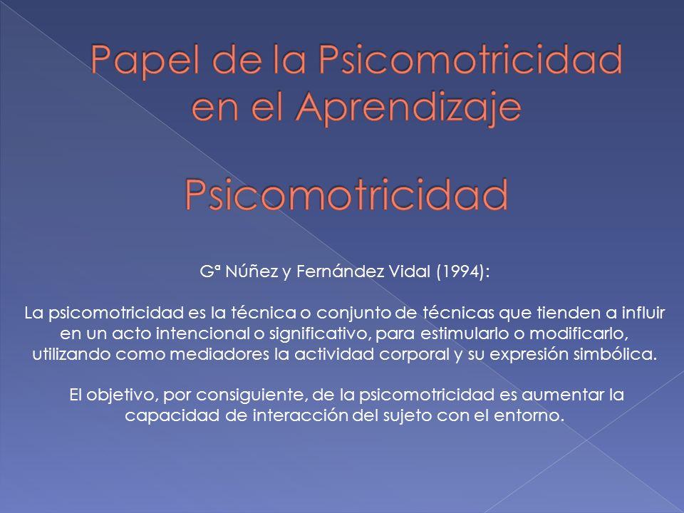 Gª Núñez y Fernández Vidal (1994): La psicomotricidad es la técnica o conjunto de técnicas que tienden a influir en un acto intencional o significativo, para estimularlo o modificarlo, utilizando como mediadores la actividad corporal y su expresión simbólica.