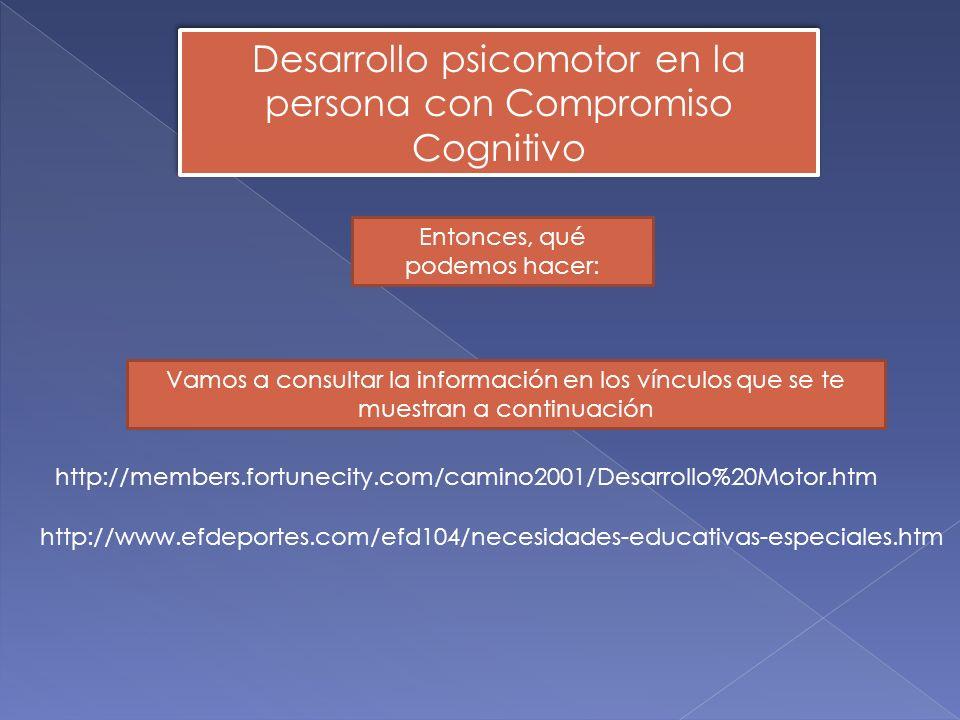 Desarrollo psicomotor en la persona con Compromiso Cognitivo http://members.fortunecity.com/camino2001/Desarrollo%20Motor.htm Entonces, qué podemos ha