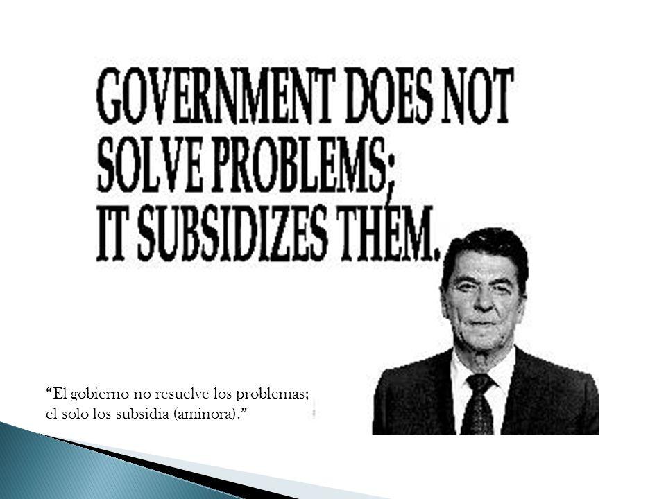 El gobierno no resuelve los problemas; el solo los subsidia (aminora).