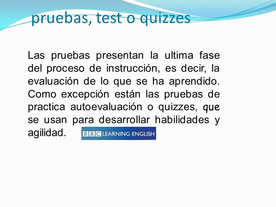 pruebas, test o quizzes Las pruebas presentan la ultima fase del proceso de instrucción, es decir, la evaluación de lo que se ha aprendido. Como excep