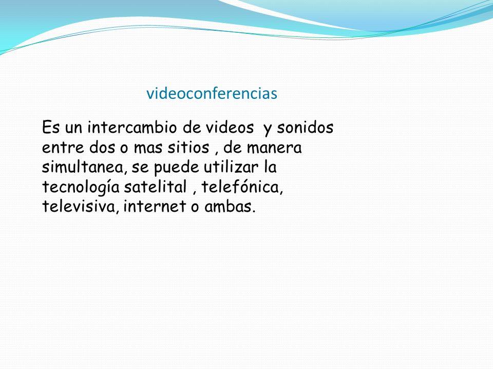 videoconferencias Es un intercambio de videos y sonidos entre dos o mas sitios, de manera simultanea, se puede utilizar la tecnología satelital, telef