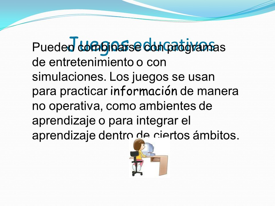 Juegos educativos Pueden combinarse con programas de entretenimiento o con simulaciones. Los juegos se usan para practicar información de manera no op
