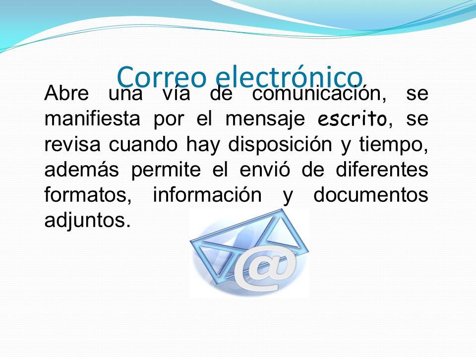 Correo electrónico Abre una vía de comunicación, se manifiesta por el mensaje escrito, se revisa cuando hay disposición y tiempo, además permite el en