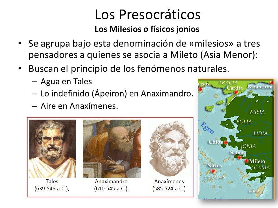 Los Presocráticos Los Milesios o físicos jonios Estos pensadores se les llama a menudo «los físicos de Jonia y se hace de ellos los iniciadores de la