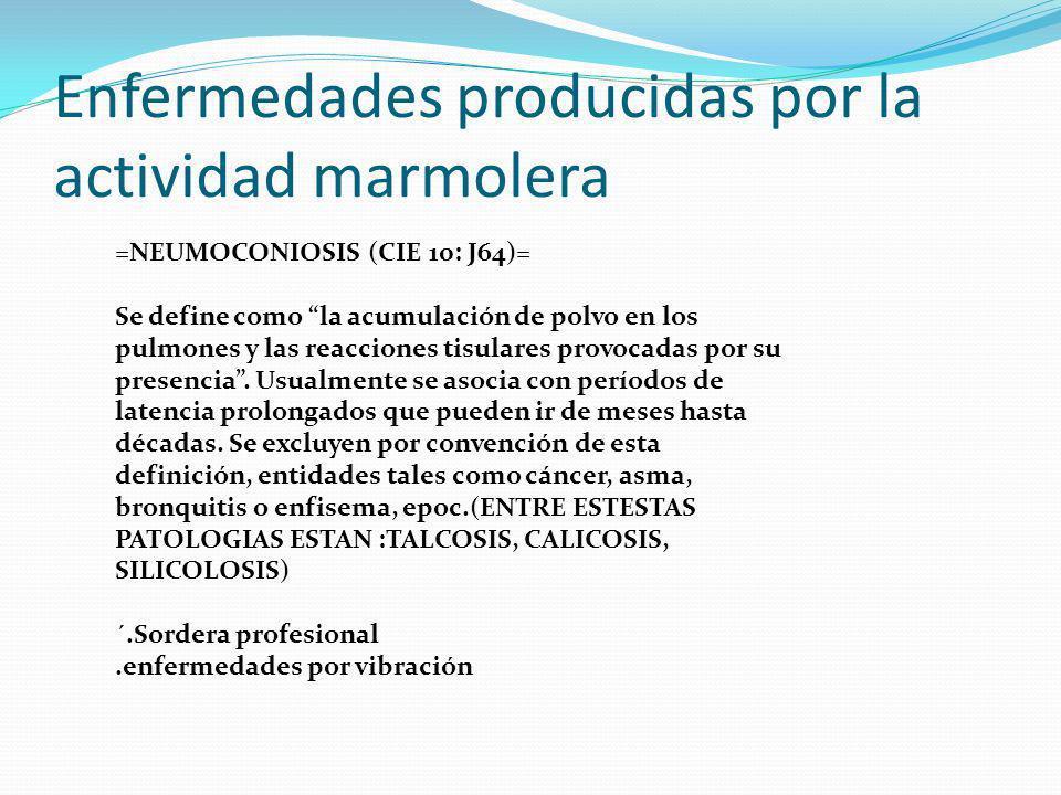 Enfermedades producidas por la actividad marmolera =NEUMOCONIOSIS (CIE 10: J64)= Se define como la acumulación de polvo en los pulmones y las reaccion