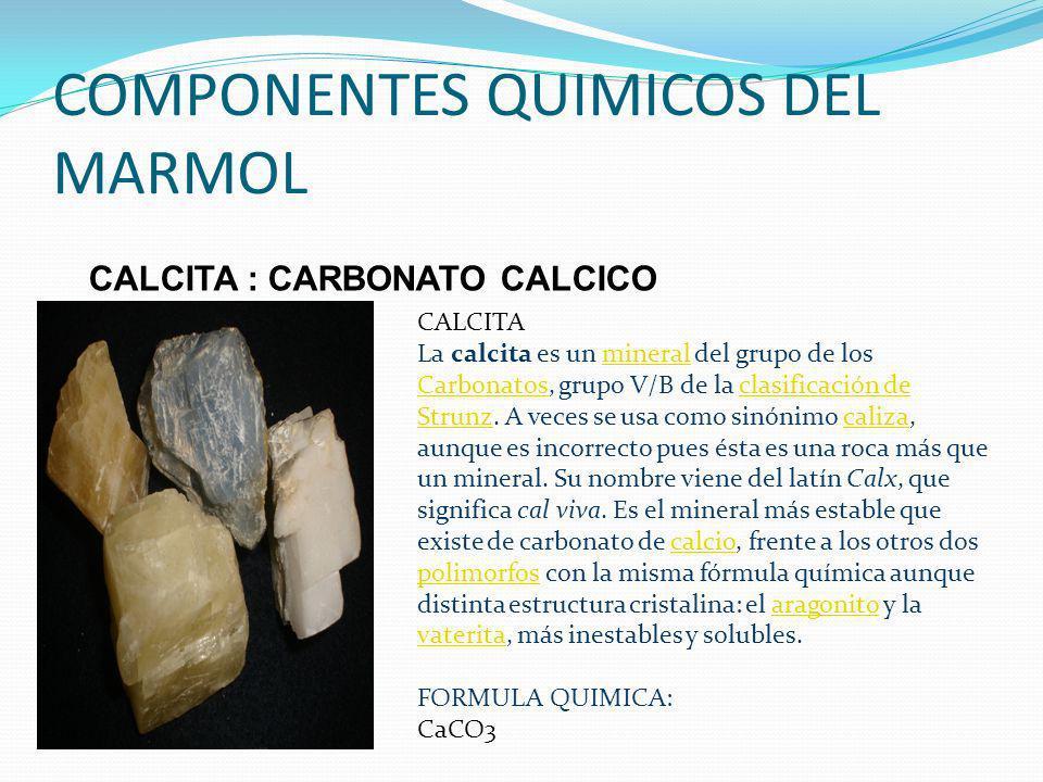 COMPONENTES QUIMICOS DEL MARMOL CALCITA : CARBONATO CALCICO CALCITA La calcita es un mineral del grupo de los Carbonatos, grupo V/B de la clasificació
