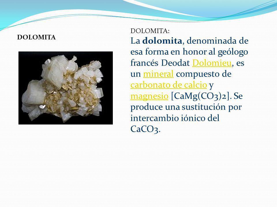 DOLOMITA DOLOMITA: La dolomita, denominada de esa forma en honor al geólogo francés Deodat Dolomieu, es un mineral compuesto de carbonato de calcio y
