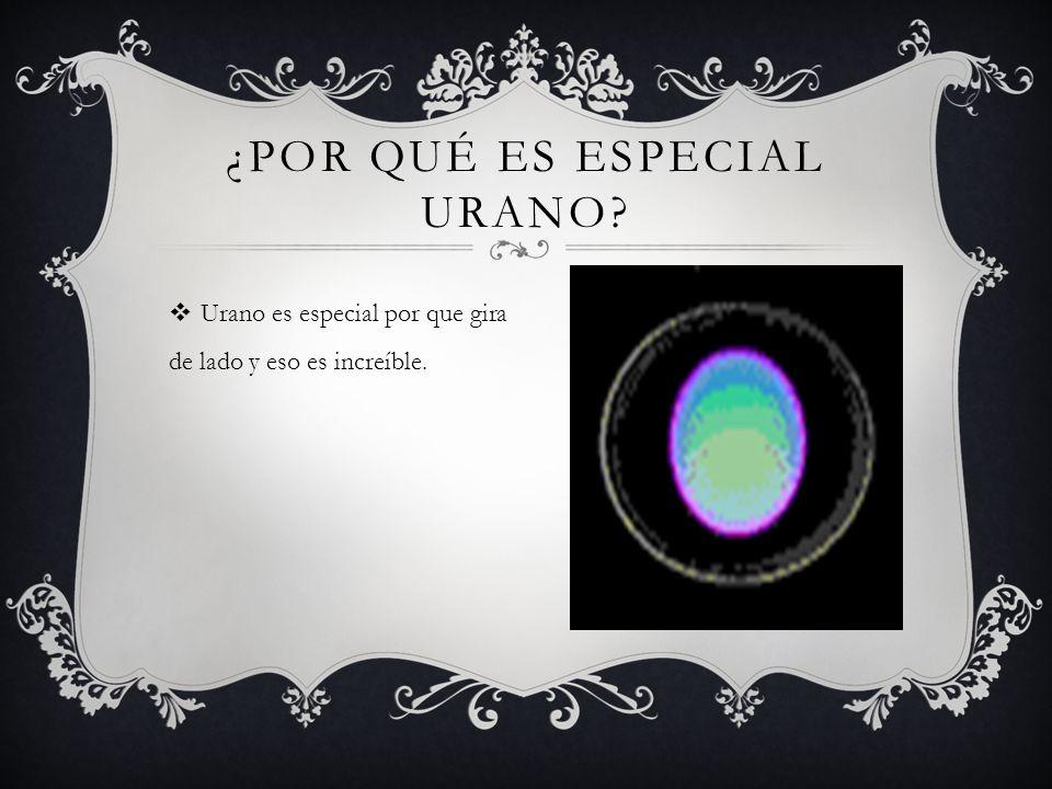 Urano es especial por que gira de lado y eso es increíble.