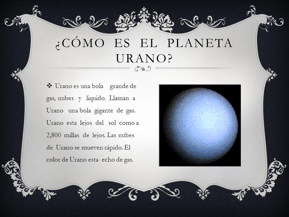 Urano es una bola grande de gas, nubes y liquido. Llaman a Urano una bola gigante de gas. Urano esta lejos del sol como a 2,800 millas de lejos. Las n