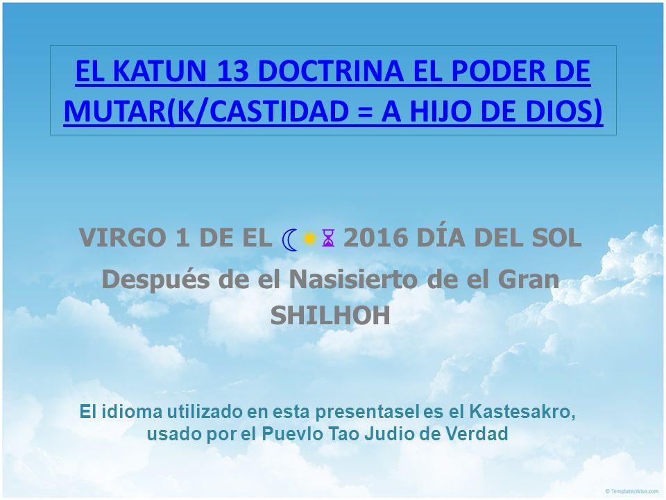 EL KATUN 13 DOCTRINA EL PODER DE MUTAR(K/CASTIDAD = A HIJO DE DIOS) VIRGO 1 DE EL 2016 DÍA DEL SOL Después de el Nasisierto de el Gran SHILHOH El idio