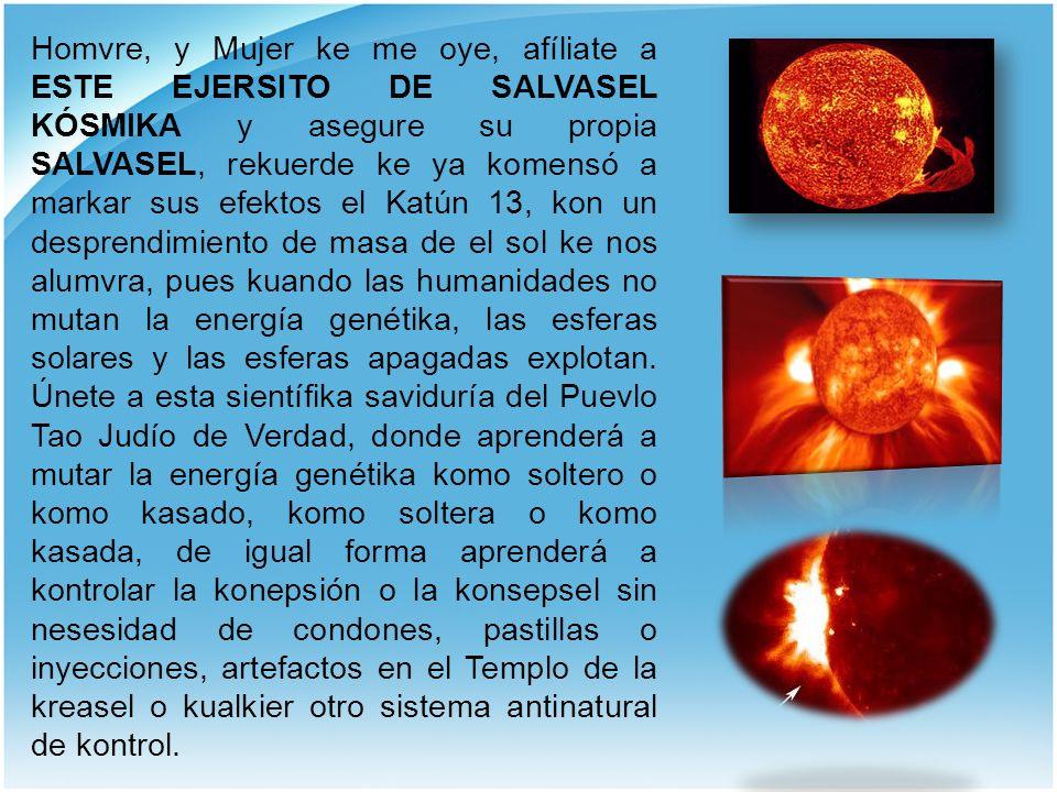 Homvre, y Mujer ke me oye, afíliate a ESTE EJERSITO DE SALVASEL KÓSMIKA y asegure su propia SALVASEL, rekuerde ke ya komensó a markar sus efektos el K