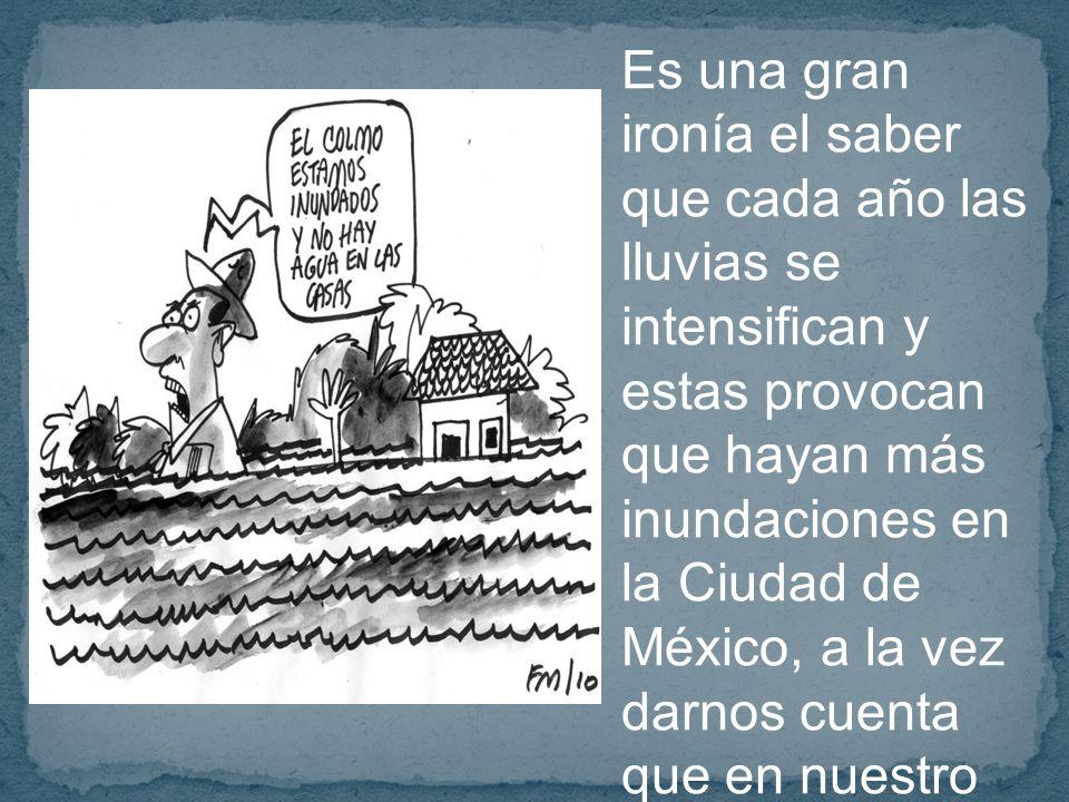 Es una gran ironía el saber que cada año las lluvias se intensifican y estas provocan que hayan más inundaciones en la Ciudad de México, a la vez darnos cuenta que en nuestro hogares nos falta el agua cada día más a falta de nuevas soluciones y falta de conciencia.