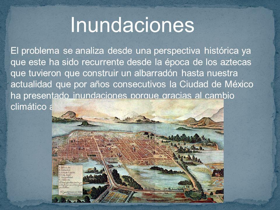 Inundaciones El problema se analiza desde una perspectiva histórica ya que este ha sido recurrente desde la época de los aztecas que tuvieron que construir un albarradón hasta nuestra actualidad que por años consecutivos la Ciudad de México ha presentado inundaciones porque gracias al cambio climático actualmente las lluvias se intensifican.