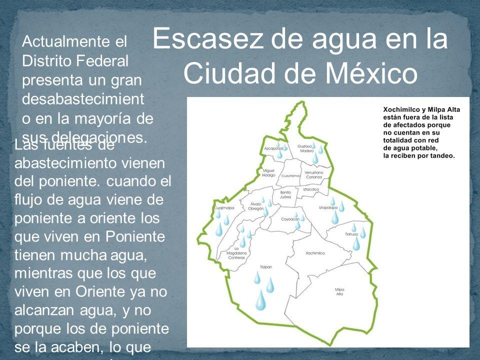 Escasez de agua en la Ciudad de México Actualmente el Distrito Federal presenta un gran desabastecimient o en la mayoría de sus delegaciones.