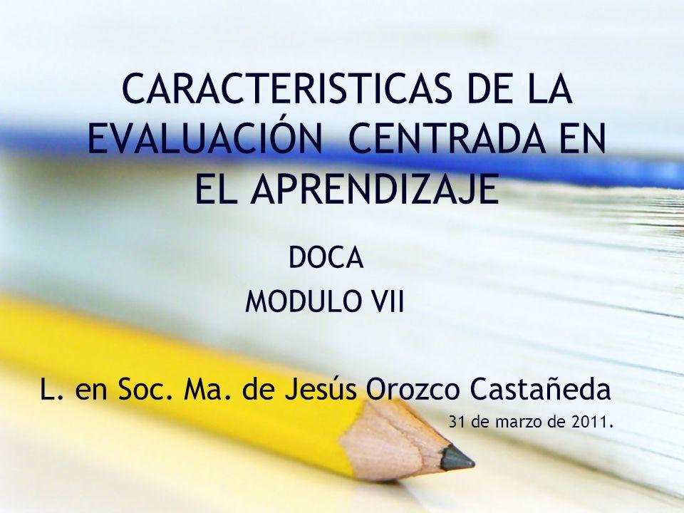 CARACTERISTICAS DE LA EVALUACIÓN CENTRADA EN EL APRENDIZAJE DOCA MODULO VII L. en Soc. Ma. de Jesús Orozco Castañeda 31 de marzo de 2011.