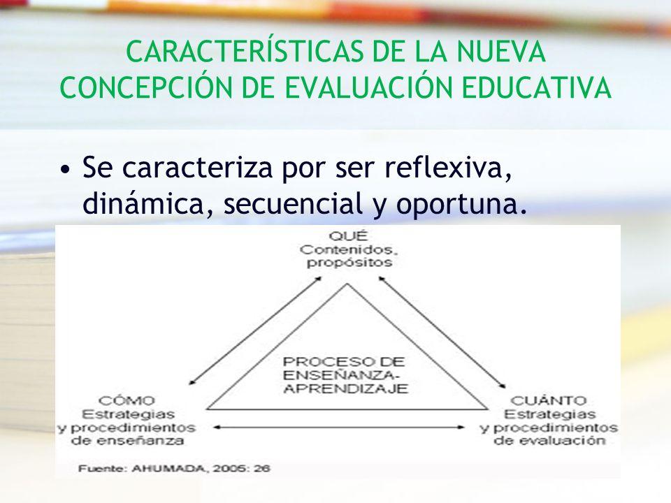 CARACTERÍSTICAS DE LA NUEVA CONCEPCIÓN DE EVALUACIÓN EDUCATIVA Se caracteriza por ser reflexiva, dinámica, secuencial y oportuna.