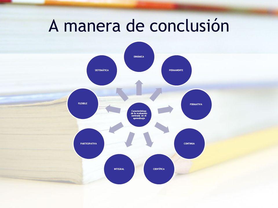 A manera de conclusión Características de la evaluación centrada en el aprendizaje DINÁMICAPERMANENTEFORMATIVACONTINUACIENTÍFICAINTEGRALPARTICIPATIVAF