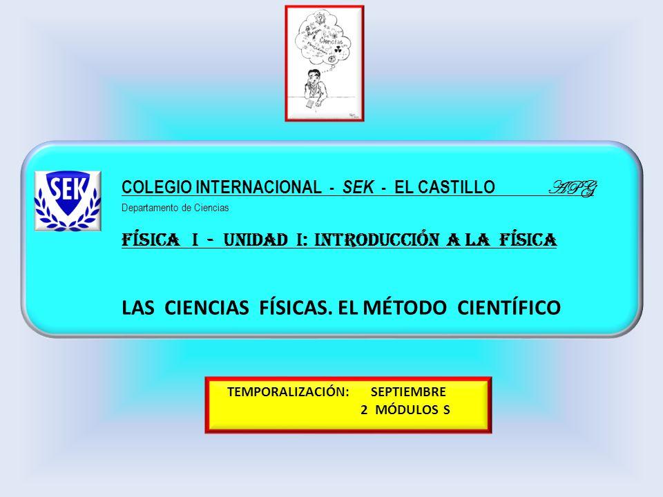 FÍSICA I - UNIDAD I: INTRODUCCIÓN A LA FÍSICA LAS CIENCIAS FÍSICAS. EL MÉTODO CIENTÍFICO COLEGIO INTERNACIONAL - SEK - EL CASTILLO APG Departamento de