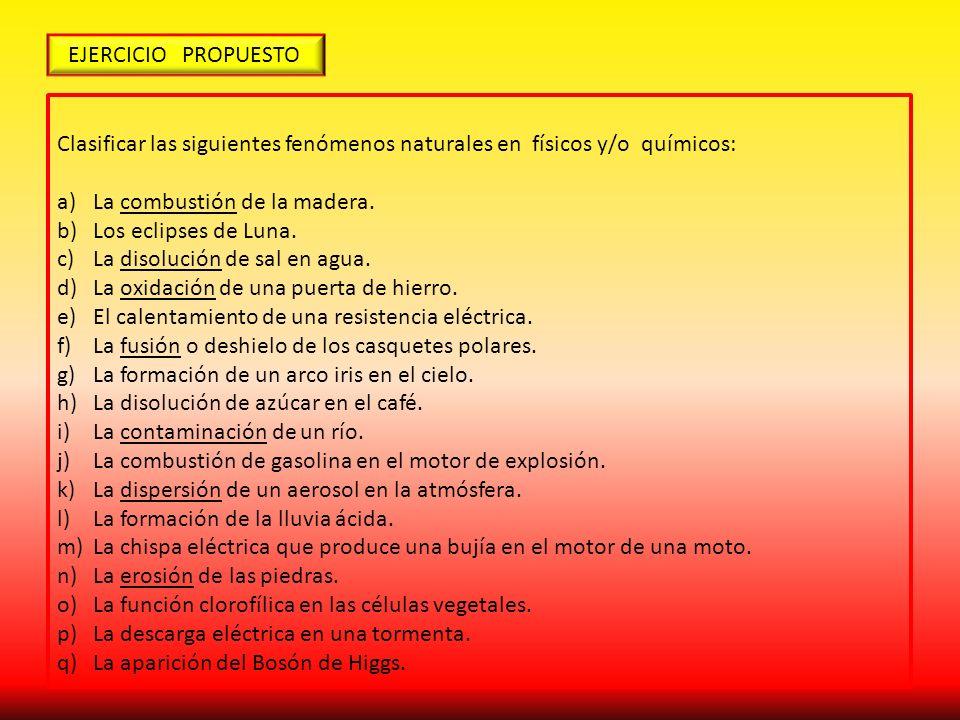 EJERCICIO PROPUESTO Clasificar las siguientes fenómenos naturales en físicos y/o químicos: a)La combustión de la madera. b)Los eclipses de Luna. c)La