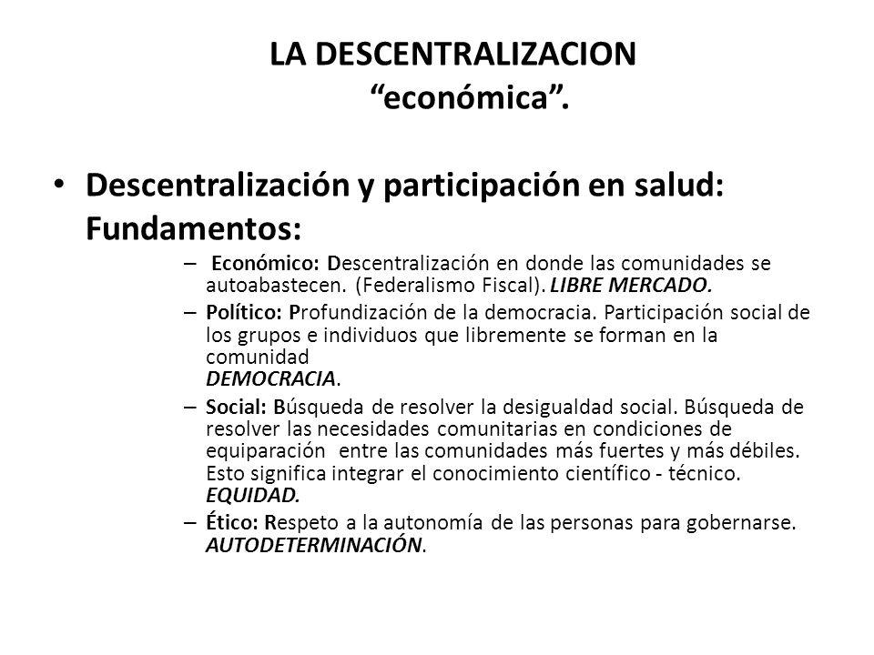 LA DESCENTRALIZACION económica. Descentralización y participación en salud: Fundamentos: – Económico: Descentralización en donde las comunidades se au