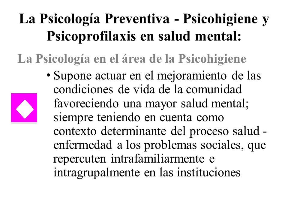 La Psicología Preventiva - Psicohigiene y Psicoprofilaxis en salud mental: La Psicología en el área de la Psicohigiene Supone actuar en el mejoramient