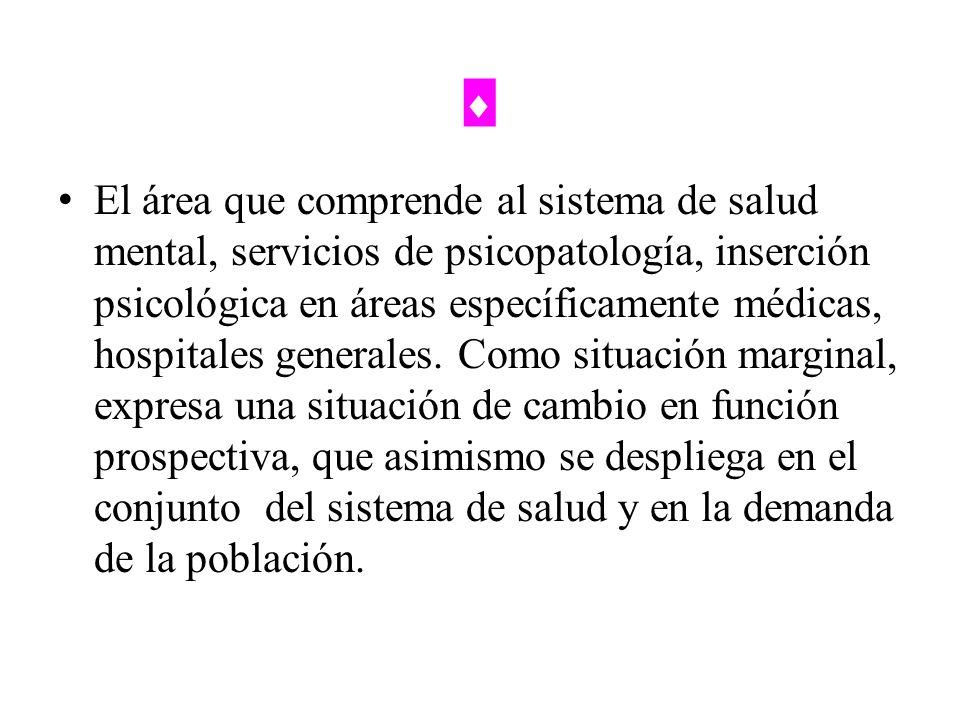 El área que comprende al sistema de salud mental, servicios de psicopatología, inserción psicológica en áreas específicamente médicas, hospitales gene