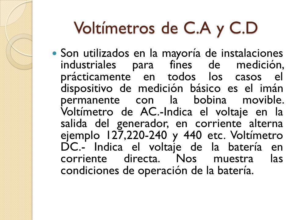 Voltímetros de C.A y C.D Son utilizados en la mayoría de instalaciones industriales para fines de medición, prácticamente en todos los casos el dispositivo de medición básico es el imán permanente con la bobina movible.