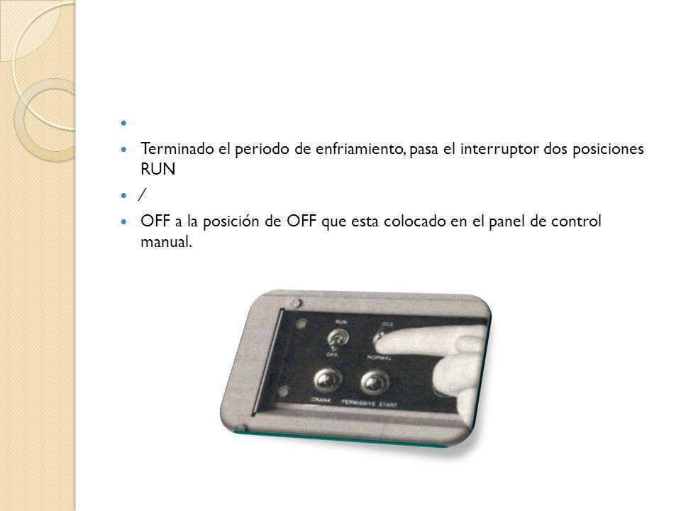 Terminado el periodo de enfriamiento, pasa el interruptor dos posiciones RUN OFF a la posición de OFF que esta colocado en el panel de control manual.