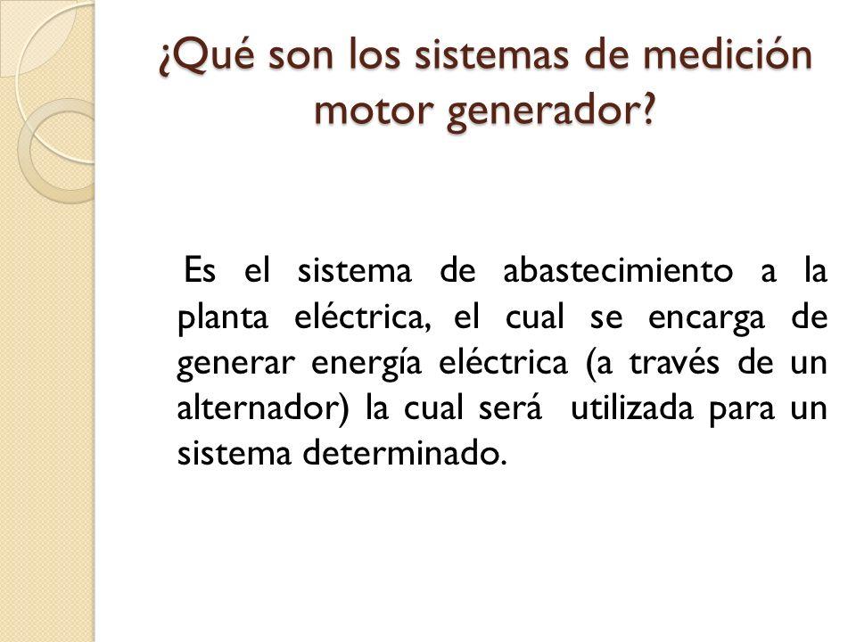 ¿Qué son los sistemas de medición motor generador? Es el sistema de abastecimiento a la planta eléctrica, el cual se encarga de generar energía eléctr