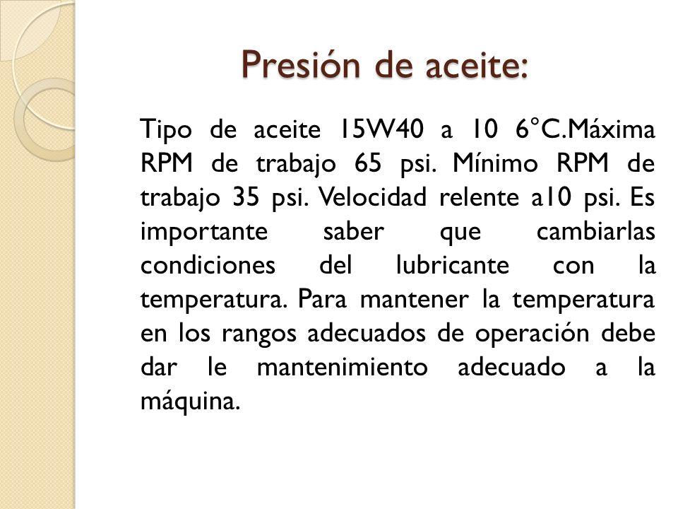 Presión de aceite: Tipo de aceite 15W40 a 10 6°C.Máxima RPM de trabajo 65 psi. Mínimo RPM de trabajo 35 psi. Velocidad relente a10 psi. Es importante