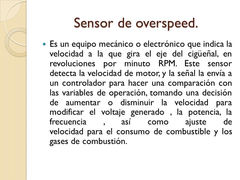 Sensor de overspeed. Es un equipo mecánico o electrónico que indica la velocidad a la que gira el eje del cigüeñal, en revoluciones por minuto RPM. Es