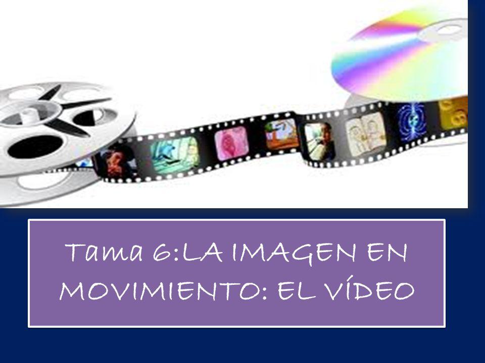 Tama 6:LA IMAGEN EN MOVIMIENTO: EL VÍDEO