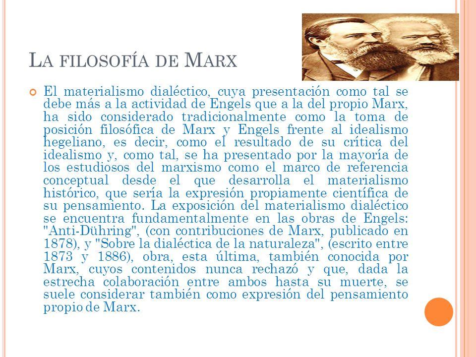 L A FILOSOFÍA DE M ARX El materialismo dialéctico, cuya presentación como tal se debe más a la actividad de Engels que a la del propio Marx, ha sido c