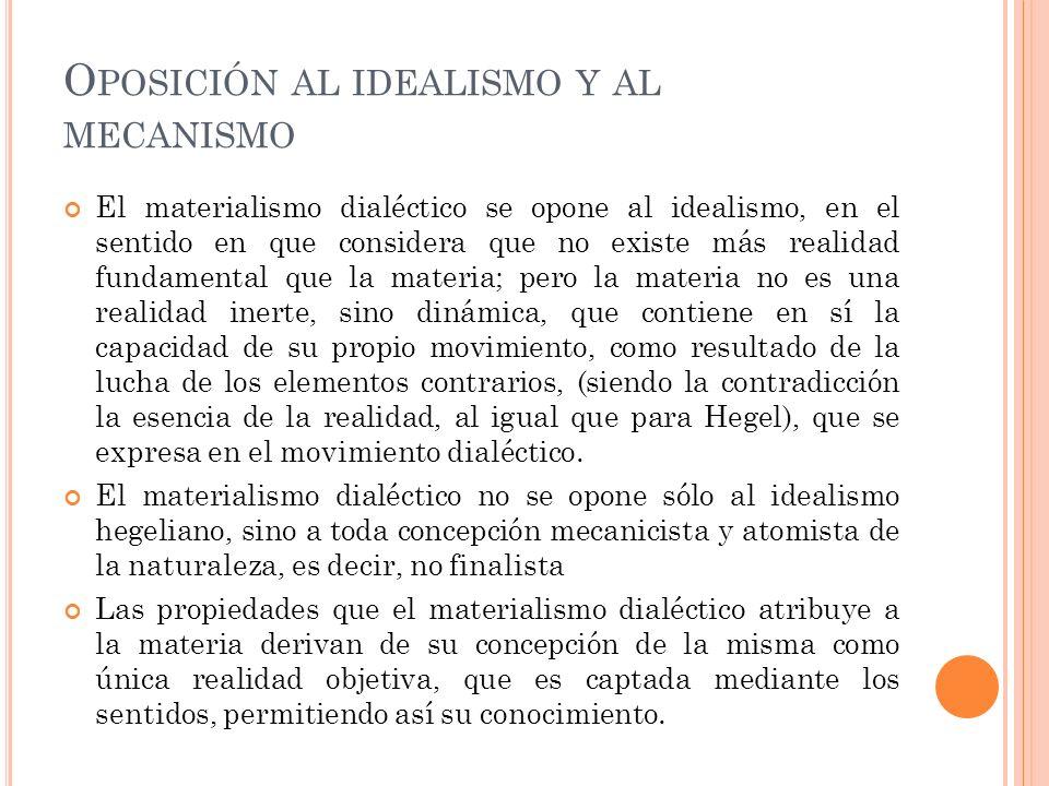 O POSICIÓN AL IDEALISMO Y AL MECANISMO El materialismo dialéctico se opone al idealismo, en el sentido en que considera que no existe más realidad fun