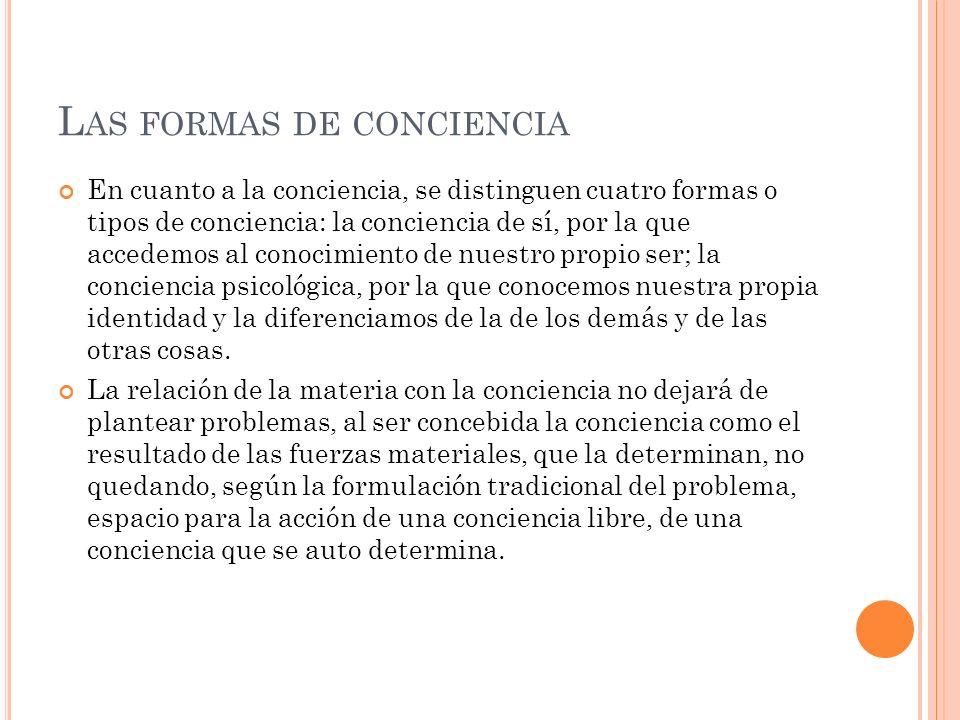 L AS FORMAS DE CONCIENCIA En cuanto a la conciencia, se distinguen cuatro formas o tipos de conciencia: la conciencia de sí, por la que accedemos al c