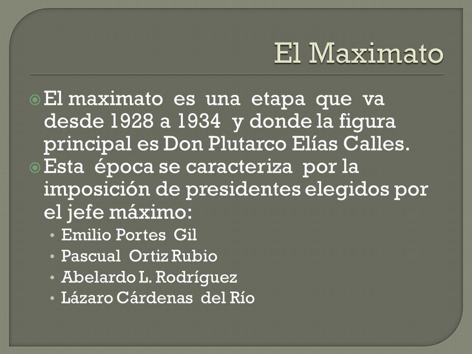 El maximato es una etapa que va desde 1928 a 1934 y donde la figura principal es Don Plutarco Elías Calles. Esta época se caracteriza por la imposició