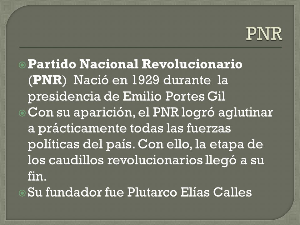 Partido Nacional Revolucionario (PNR) Nació en 1929 durante la presidencia de Emilio Portes Gil Con su aparición, el PNR logró aglutinar a prácticamen
