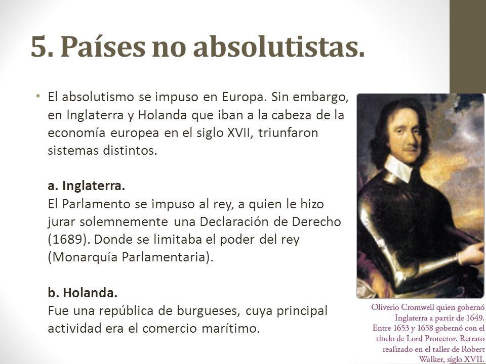 5. Países no absolutistas. El absolutismo se impuso en Europa. Sin embargo, en Inglaterra y Holanda que iban a la cabeza de la economía europea en el
