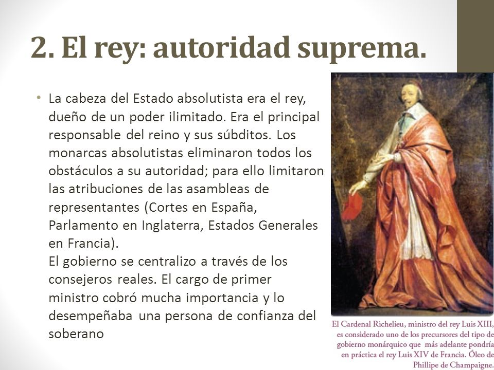 2. El rey: autoridad suprema. La cabeza del Estado absolutista era el rey, dueño de un poder ilimitado. Era el principal responsable del reino y sus s