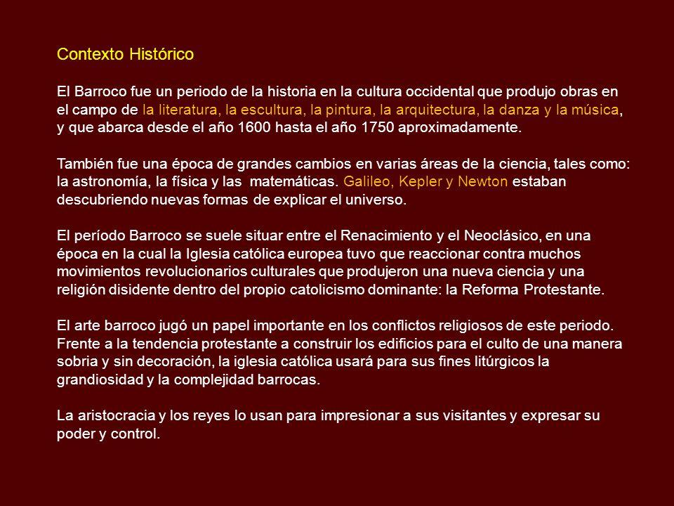 Contexto Histórico El Barroco fue un periodo de la historia en la cultura occidental que produjo obras en el campo de la literatura, la escultura, la pintura, la arquitectura, la danza y la música, y que abarca desde el año 1600 hasta el año 1750 aproximadamente.