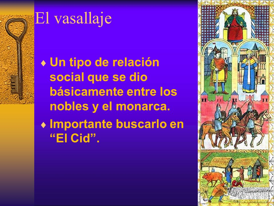 El vasallaje Un tipo de relación social que se dio básicamente entre los nobles y el monarca. Importante buscarlo en El Cid.