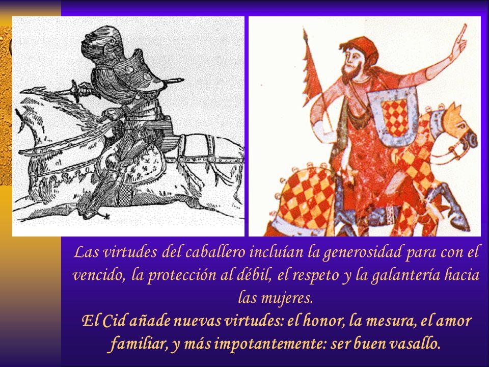 Las virtudes del caballero incluían la generosidad para con el vencido, la protección al débil, el respeto y la galantería hacia las mujeres. El Cid a