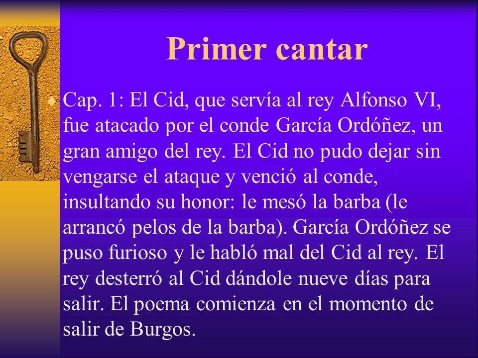 Primer cantar Cap. 1: El Cid, que servía al rey Alfonso VI, fue atacado por el conde García Ordóñez, un gran amigo del rey. El Cid no pudo dejar sin v