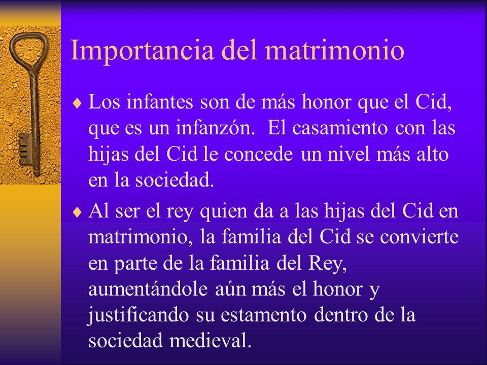 Importancia del matrimonio Los infantes son de más honor que el Cid, que es un infanzón. El casamiento con las hijas del Cid le concede un nivel más a