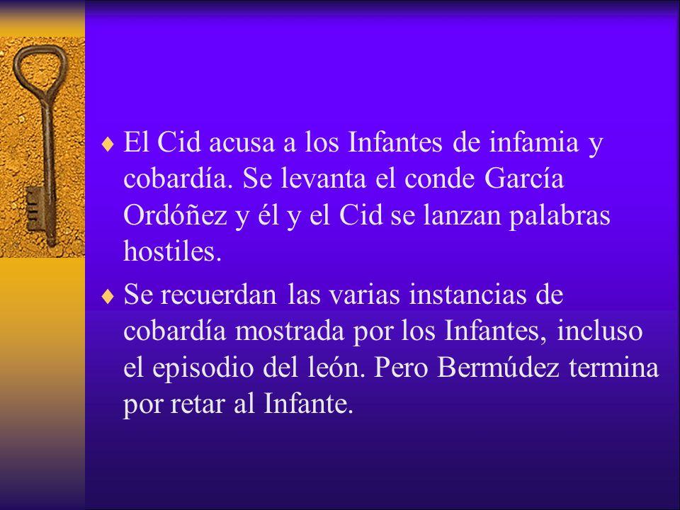 El Cid acusa a los Infantes de infamia y cobardía. Se levanta el conde García Ordóñez y él y el Cid se lanzan palabras hostiles. Se recuerdan las vari