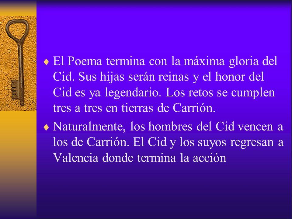 El Poema termina con la máxima gloria del Cid. Sus hijas serán reinas y el honor del Cid es ya legendario. Los retos se cumplen tres a tres en tierras