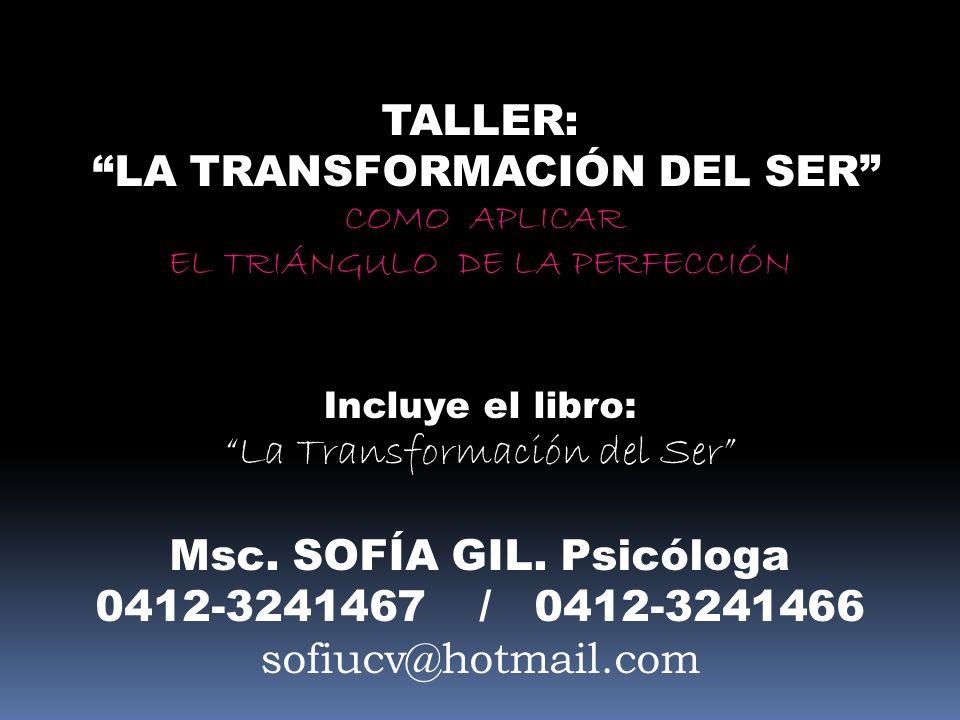 TALLER: LA TRANSFORMACIÓN DEL SER COMO APLICAR EL TRIÁNGULO DE LA PERFECCIÓN Incluye el libro: La Transformación del Ser Msc. SOFÍA GIL. Psicóloga 041