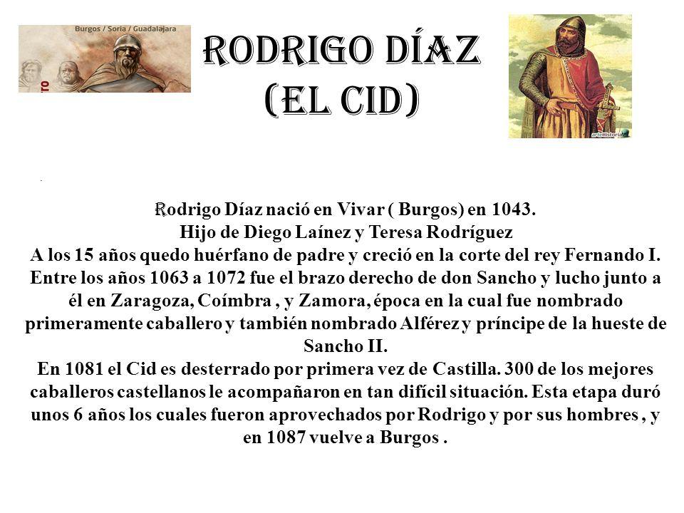 Rodrigo Díaz (el cid). R odrigo Díaz nació en Vivar ( Burgos) en 1043. Hijo de Diego Laínez y Teresa Rodríguez A los 15 años quedo huérfano de padre y
